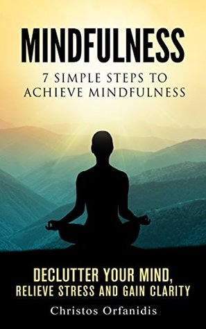 Mindfulness : 7 simple steps to achieve mindfulness declutter your mind ,relieve stress and gain clarity (Meditation,Zen,Yoga,Mindfulness for beginners Book 1)