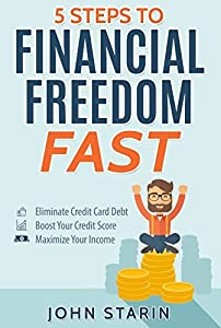5 Steps To Financial Freedom FAST: Eliminate Credit Card Debt, Boost Your Credit Score, Maximize Your Income