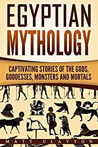 Egyptian Mythology: Captivating Stories of the Gods, Goddesses, Monsters and Mortals