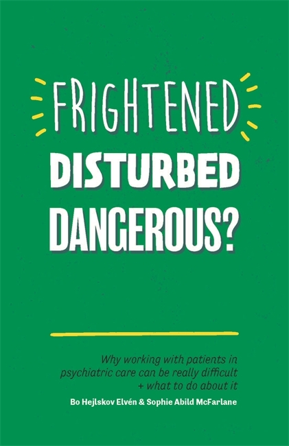 Frightened, Disturbed, Dangerous Why Working with Patients in Psychiatric Care Can Be Really Difficult, and What to Do about