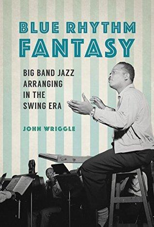 Blue Rhythm Fantasy: Big Band Jazz Arranging in the Swing Era (Music in American Life)
