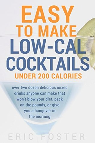 Easy to Make Low-Cal Cocktails Under 200 Calories: Over Two Dozen Delicious Mixed Drinks Anyone Can Make That Won't Blow Your Diet, Pack on the Pounds, or Give You a Hangover in the Morning