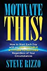 Motivate THIS!: How to Start Each Day with an Unstoppable Attitude to Succeed Regardless of Your Circumstances