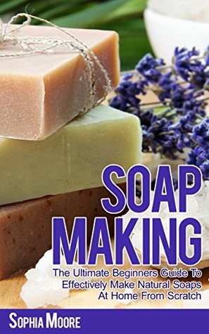 Soap Making: The Ultimate Beginners Guide to Effectively Make Natural Soaps At Home From Scratch (Simple DIY Soap Recipes, Aromatherapy, Soap Making Guide Book 1)