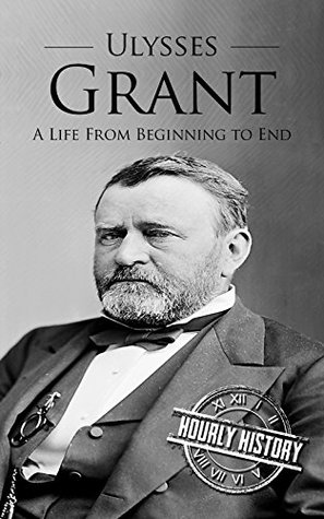 Ulysses S Grant: A Life From Beginning to End (One Hour History US Presidents Book 8)