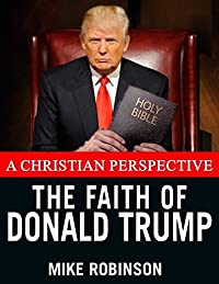 The Faith of Donald Trump: A Christian Perspective (Christian Politics Book 3)