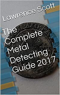 The Complete Metal Detecting Guide 2017