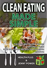 Clean Eating Made Simple: The Best Way To Lose Weight Naturally With Delicious, Clean Eating Food Recipes That You'd Love To Cook (Sugar Detox, Meal Prep, Ketogenics Diet,Weight Loss,Low Carb Diet)