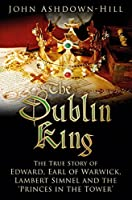 Dublin King: The True Story of Edward Earl of Warwick, Lambert Simnel and the 'Princes in the Tower'