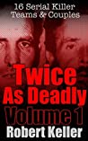 Twice As Deadly: Volume 1: 16 Serial Killer Teams & Couples