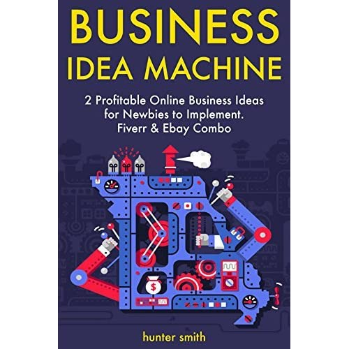Business Idea Machine 2 Profitable Online Business Ideas For Newbies To Implement Fiverr Ebay Combo By Hunter Smith