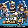 Clash Royale: The Ultimate Guide For Everyone