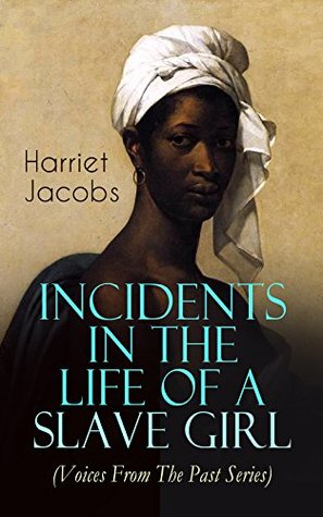 Incidents in the Life of a Slave Girl (Voices From The Past Series): A Painful Memoir That Uncovered the Despicable Sexual, Emotional & Psychological Abuse ... as Well as Her Sacrifices in the Process
