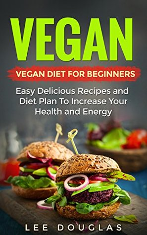 Vegan: Vegan Diet For Beginners: Easy Delicious Recipes and Diet Plan To Increase Your Health and Energy (High Protein, Dairy Free, Gluten Free, Low Cholesterol, ... Cast Iron, Vegan Weightloss Book 1)