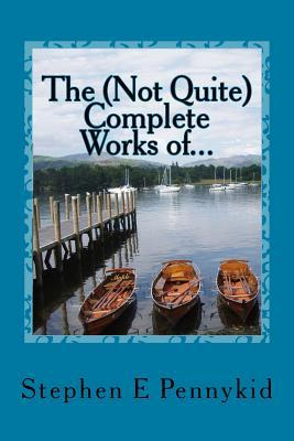 The (Not Quite) Complete Works of...: A compendium of short stories and musical non-fiction