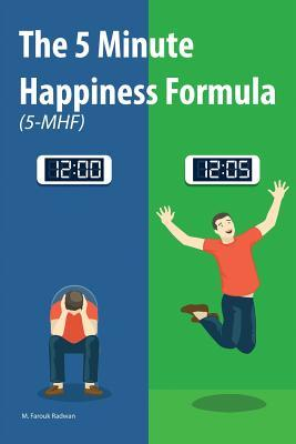 The 5 Minute Happiness Formula (5-MHF): Become happy right now M Farouk Radwan