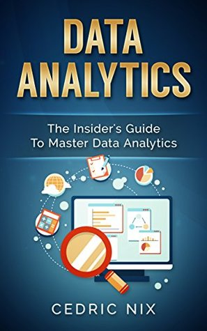 Data Analytics: The Insider's Guide To Master Data Analytics (Business Intelligence, Data Science - Leverage and Integrate Data Analytics into your Business)