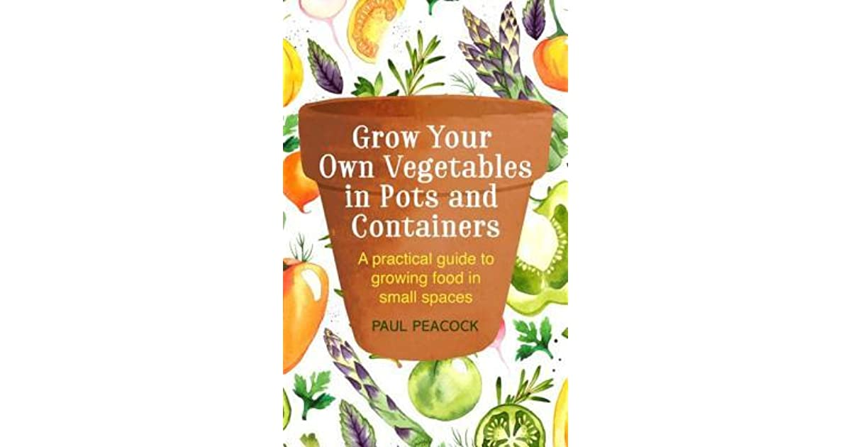 Grow Your Own Vegetables In Pots And Containers A Practical Guide To Growing Food Small Spaces By Paul Pea