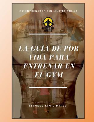 Tu Entrenador Sin Limites Vol.2 - La Guia de Por Vida Para Entrenar En El Gym: Version Estandar Joshua León