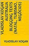 Vladislav Kogan Australia Blogging Texts (Natal, Turismo, Negócios)