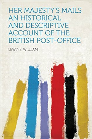 Her Majesty's Mails An Historical and Descriptive Account of the British Post-Office