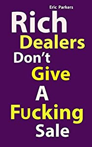Rich Dealers Don't Give a Fucking sale: Sales: The Art of Selling: The Secrets of Income, and Profits