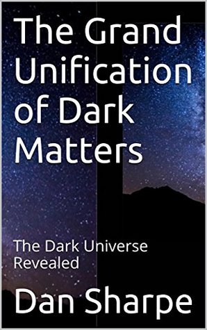 The Grand Unification of Dark Matters: The Dark Universe Revealed