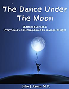 THE DANCE UNDER THE MOON: Shortened Version II Every Child is a Blessing, Saved by an Angel of Light