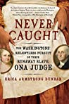 Book cover for Never Caught: The Washingtons' Relentless Pursuit of Their Runaway Slave, Ona Judge