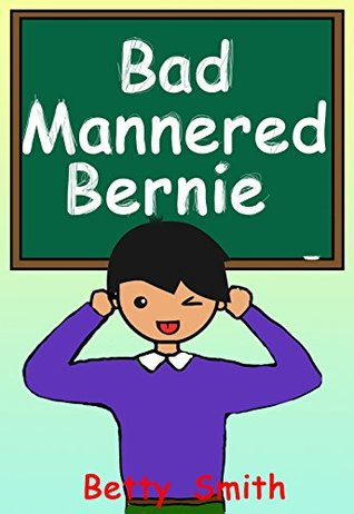 Bad Mannered Bernie: Teaches A Life Lesson About Good Manners (Books for Kids, Children's Books, Picture Books, Bedtime Stories For Kids, Preschool Books, ... Behavior Correction Series ® Book 5)