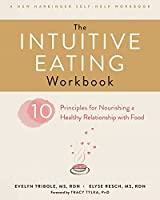 The Intuitive Eating Workbook: Ten Principles for Nourishing a Healthy Relationship with Food