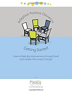 Adaptive Positive Deviance: Getting Started: How to make big improvements through small (and maybe a few large) changes