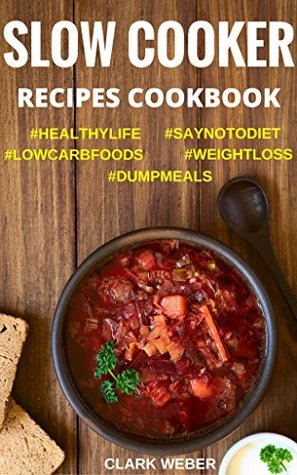 Slow Cooker Recipes Cookbook: Crock Pot Dump Meals, Low Carb, Weight Loss Diet, Fix-It and Forget-It #SAYNOTODIET #LOWCARBFOODS #WEIGHTLOSS #DUMPMEALS