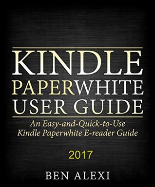 Kindle Paperwhite User Guide: An Easy-and-Quick-to-Use Kindle Paperwhite E-reader Guide (2017)