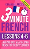 3 Minute French: Lessons 4-6: A fun and easy way to learn French for the busy learner - Including a useful vocabulary expansion section