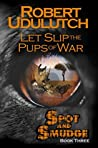 Let Slip the Pups of War (Spot and Smudge #3)