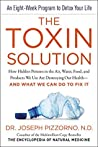 The Toxin Solution: How Hidden Poisons in the Air, Water, Food, and Products We Use Are Destroying Our Health--AND WHAT WE CAN DO TO FIX IT