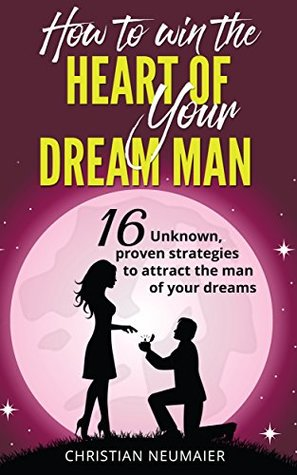 How to win the heart of your dream man - 16 unknown, proven strategies to attract the man of your dreams (how to get the guy, make him beg to be your boyfriend, make him beg to be yours)
