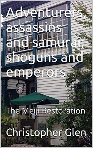 Adventurers, assassins and samurai; shoguns and emperors: The Meiji Restoration