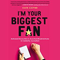 I'm Your Biggest Fan: Awkward Encounters and Assorted Misadventures in Celebrity Journalism
