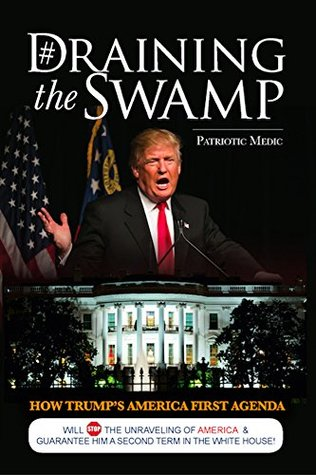 Draining the Swamp: How Trump's America First Agenda will Stop the Unraveling of America & Guarantee Him a Second Term in the White House (Feeding Patriots Series Book 1)
