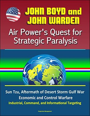 John Boyd and John Warden: Air Power's Quest for Strategic Paralysis - Sun Tzu, Aftermath of Desert Storm Gulf War, Economic and Control Warfare, Industrial, Command, and Informational Targeting