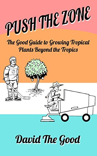 Push the Zone: The Good Guide to Growing Tropical Plants Beyond the Tropics  by  David The Good