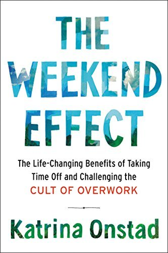 The Weekend Effect The Life-Changing Benefits of Taking Time Off and Challef Overwork