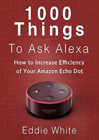 Amazon echo: 1000 things to ask Amazon Alexa, How to increase the efficency of your Echo Dot. (amazon echo dot, amazon echo, dot, amazon dot, alexa, amazon alexa Book 2)