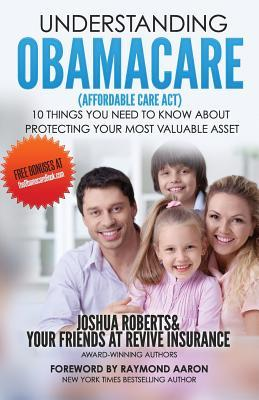 Understanding Obamacare (Affordable Care ACT): 10 Things You Need to Know about Protecting Your Most Valuable Asset