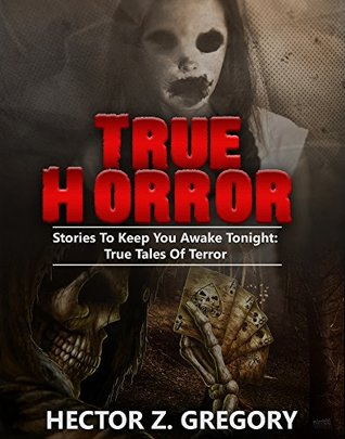 True Horror: Stories To Keep You Awake Tonight: True Tales Of Terror (True Horror Stories Book 1)