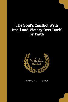 The Soul's Conflict with Itself and Victory Over Itself by Faith by Richard Sibbes