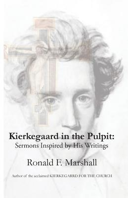 Kierkegaard in the Pulpit: Sermons Inspired  by  His Writings by Ronald F Marshall