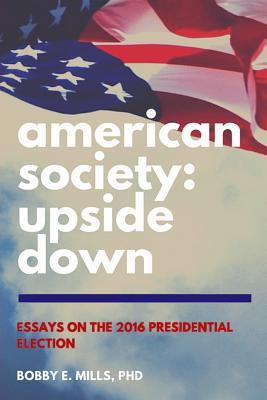 American Society: Upside Down: Essays on the 2016 Presidential Election  by  Bobby E Mills